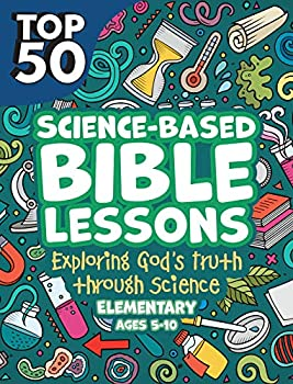 Top 50 Science-Based Bible Lessons  Exploring God s Truth Through Science  Elementary Ages 5-10