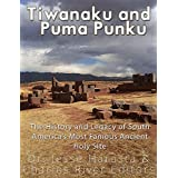Tiwanaku and Puma Punku: The History and Legacy of South America's Most Famous Ancient Holy Site (English Edition)