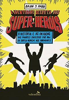 A identidade secreta dos super-heróis: A história e as origens dos maiores sucessos das HQs: do Super-Homem aos Vingadores (Portuguese Edition) by [Brian J. Robb]