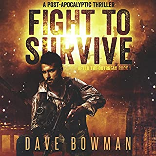 Fight to Survive     After the Outbreak, Book 1              By:                                                                                                                                 Dave Bowman                               Narrated by:                                                                                                                                 Andrew Tell                      Length: 6 hrs and 19 mins     5 ratings     Overall 4.2