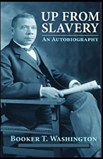 Up from Slavery: An Autobiography by Booker T. Washington (Annotated) Edition
