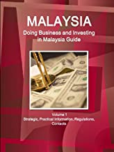 Malaysia: Doing Business and Investing in Malaysia Guide Volume 1 Strategic, Practical Information, Regulations, Contacts