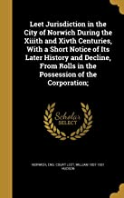 Leet Jurisdiction in the City of Norwich During the XIIIth and Xivth Centuries, with a Short Notice of Its Later History a...