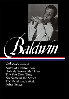 James Baldwin: Collected Essays: Notes of a Native Son / Nobody Knows My Name / The Fire Next Time / No Name in the Street...
