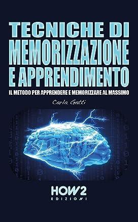 TECNICHE DI MEMORIZZAZIONE E APPRENDIMENTO: Il Metodo per Apprendere e Memorizzare al massimo (HOW2 Edizioni Vol. 143)