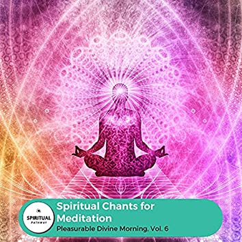 Spiritual Chants For Meditation - Pleasurable Divine Morning, Vol. 6