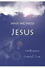 Why We Need Jesus: 100 Reasons Kindle Edition