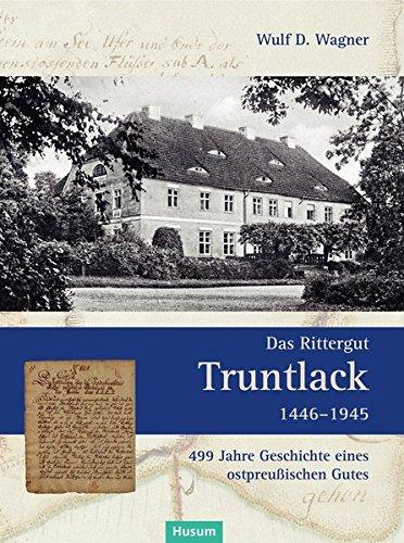 Das Rittergut Truntlack 1446-1945: 499 Jahre Geschichte eines ostpreußischen Gutes