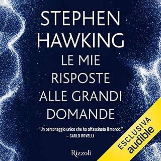 Le mie risposte alle grandi domande                   Di:                                                                                                                                 Stephen Hawking                               Letto da:                                                                                                                                 Daniele Crasti                      Durata:  5 ore e 10 min     264 recensioni     Totali 4,6