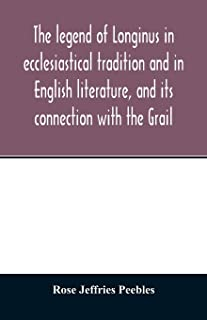 The legend of Longinus in ecclesiastical tradition and in English literature, and its connection with the Grail
