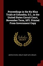 Proceedings in the Ku Klux Trials at Columbia, S.C., in the United States Circuit Court, November Term, 1871. Printed From Government Copy
