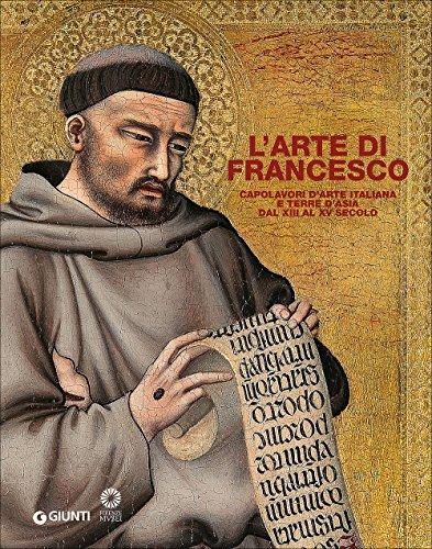 L'arte di Francesco. Capolavori d'arte italiana e terre d'Asia dal XIII al XV secolo. Ediz. illustrata