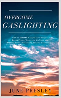 Overcome Gaslighting: How To Disarm Manipulative People, Break Free Of Domestic Violence And Recover From Emotionally Abus...