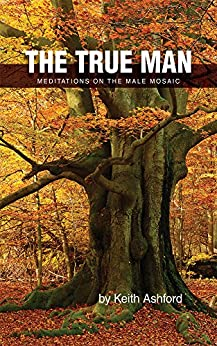 The True Man: Meditations on the Male Mosaic by [Keith Ashford]