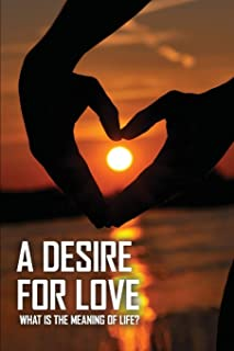 A Desire For Love: What Is The Meaning Of Life?: Finding The Love Of Your Life