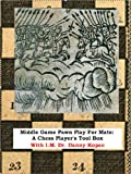Middlegame Pawn Play for Mate: A Chess Player s Tool Box , Vol 1