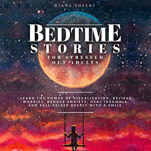 Listen Bedtime Stories for Stressed Out Adults: Learn the Power of Visualization, Relieve Worries, Reduce A audio book