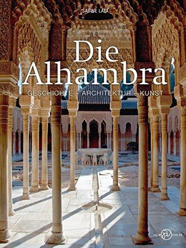 Die Alhambra: Geschichte - Architektur - Kunst
