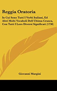 Reggia Oratoria: In Cui Sono Tutti I Verbi Italiani, Ed Altri Molti Vocaboli Dell Ultima Crusca, Con Tutti I Loro Diversi Significati (1738)