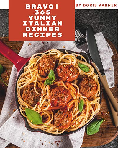 Bravo! 365 Yummy Italian Dinner Recipes: Yummy Italian Dinner Cookbook - All The Best Recipes You Need are Here! (English Edition)