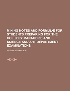 Mining Notes and Formulae for Students Preparing for the Colliery Manager's and Science and Art Department Examinations