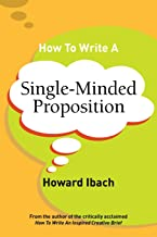 How To Write A Single-Minded Proposition: Five insights on advertising's most difficult sentence. Plus two new approaches.