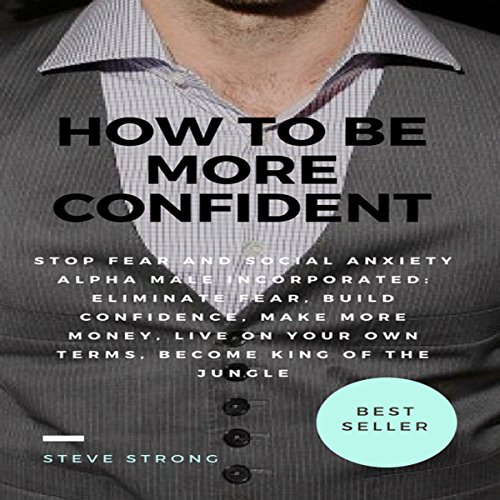 How to Be More Confident, Stop Fear and Social Anxiety Alpha Male Incorporated: Eliminate Fear, Build Confidence, Make More Money, Live on Your Own ... Become Rich, How to Make More Money, Dating audiobook cover art