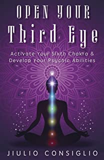 Open Your Third Eye: Activate Your Sixth Chakra & Develop Your Psychic Abilities