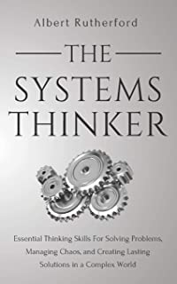 The Systems Thinker: Essential Thinking Skills For Solving Problems, Managing Chaos, and Creating Lasting Solutions in a Complex World