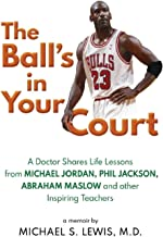 The Ball's in Your Court: A Doctor Shares Life Lessons from Michael Jordan, Phil Jackson, Abraham Maslow and other Inspiri...