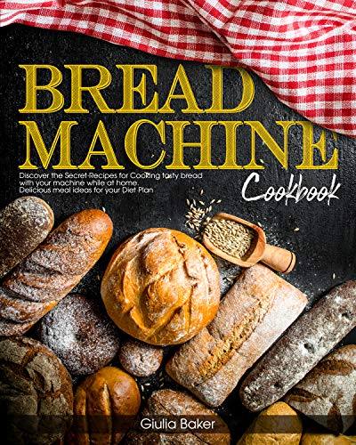 Bread Machine Cookbook: Discover the Secret Recipes for Cooking tasty bread with your machine while at home. Delicious meal ideas for your Diet Plan