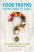 Food Truths from Farm to Table: 25 Surprising Ways to Shop & amp;Eat Without Guilt
