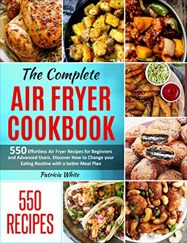 The Complete Air Fryer Cookbook: 550 Effortless Air Fryer Recipes for Beginners and Advanced Users. Discover How to Change your Eating Routine with a better ... Plan (Air Fryer cookbook for Beginners 1)