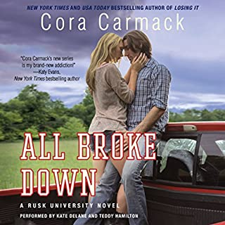 All Broke Down     Rusk University, Book 2              By:                                                                                                                                 Cora Carmack                               Narrated by:                                                                                                                                 Kate DeLane,                                                                                        Teddy Hamilton                      Length: 9 hrs and 20 mins     68 ratings     Overall 4.3