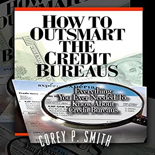 How to Outsmart the Credit Bureaus                   By:                                                                                                                                 Corey P Smith                               Narrated by:                                                                                                                                 Dave Wright                      Length: 2 hrs and 57 mins     126 ratings     Overall 4.7