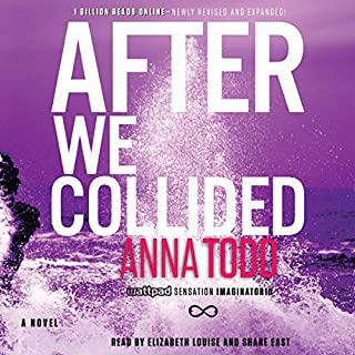 After We Collided     The After Series, Book 2              Written by:                                                                                                                                 Anna Todd                               Narrated by:                                                                                                                                 Shane East,                                                                                        Elizabeth Louise                      Length: 19 hrs and 16 mins     27 ratings     Overall 4.3