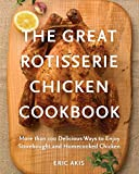 The Great Rotisserie Chicken Cookbook: More than 100 Delicious Ways to Enjoy Storebought and...