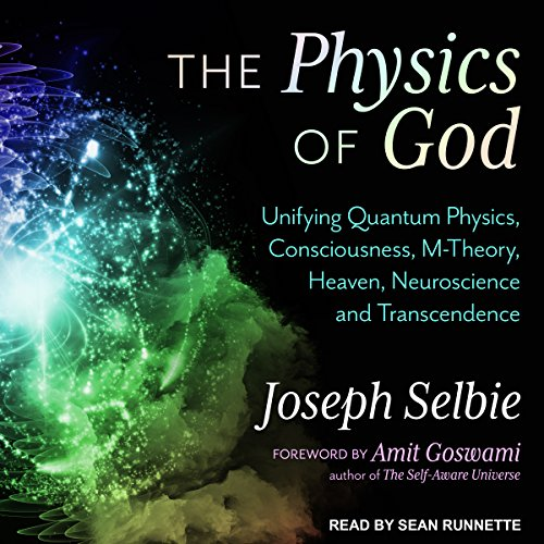 The Physics of God     Unifying Quantum Physics, Consciousness, M-Theory, Heaven, Neuroscience and Transcendence              By:                                                                                                                                 Amit Goswami,                                                                                        Joseph Selbie                               Narrated by:                                                                                                                                 Sean Runnette                      Length: 5 hrs and 57 mins     432 ratings     Overall 4.7