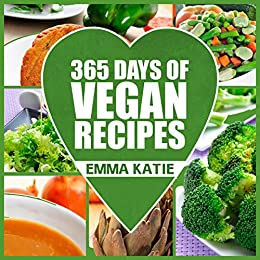 365 Days of Vegan Recipes: A Vegan Cookbook with Over 365 Recipes Book for Beginners Easy, Fun and Filling Plant-Based Recipes for Weight Loss and Healthy Lifestyle by [Emma Katie]