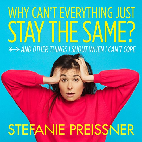Why Can't Everything Just Stay the Same?     And Other Things I Shout When I Can't Cope              By:                                                                                                                                 Stefanie Preissner                               Narrated by:                                                                                                                                 Stefanie Preissner                      Length: 6 hrs and 54 mins     Not rated yet     Overall 0.0