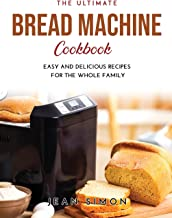 The Ultimate Bread Machine Cookbook: Easy and Delicious Recipes for the Whole Family