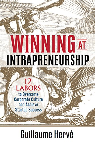 Winning at Intrapreneurship: 12 Labors to Overcome Corporate Culture and Achieve Startup Success