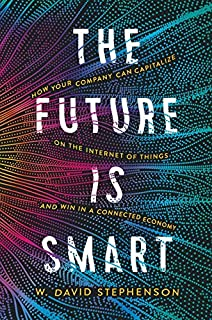 The Future is Smart: How Your Company Can Capitalize on the Internet of Things--and Win in a Connected Economy