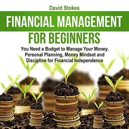 Financial Management for Beginners: You Need a Budget to Manage Your Money. Personal Planning, Money Mindset and Discipline for Financial Independence audiobook cover art