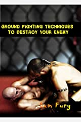 Ground Fighting Techniques to Destroy Your Enemy: Street Based Ground Fighting, Brazilian Jiu Jitsu, and Mixed Martial Arts Fighting Techniques (Self-Defense) Kindle Edition