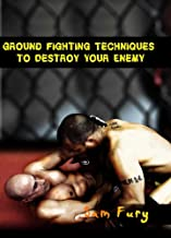 Ground Fighting Techniques to Destroy Your Enemy: Street Based Ground Fighting, Brazilian Jiu Jitsu, and Mixed Martial Arts Fighting Techniques (Self Defense Book 3)