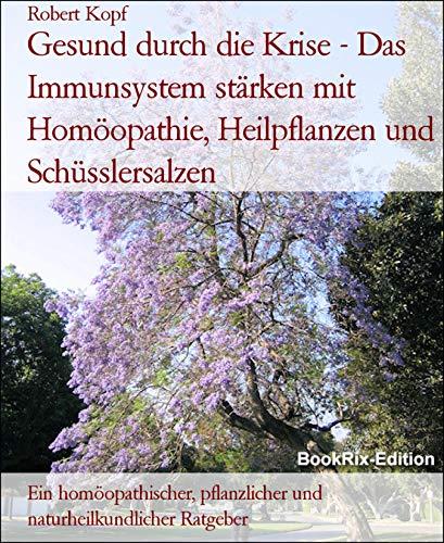 Gesund durch die Krise - Das Immunsystem stärken mit Homöopathie, Heilpflanzen und Schüsslersalzen: Ein homöopathischer, pflanzlicher und naturheilkundlicher Ratgeber