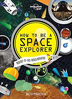 How to be a Space Explorer: Your Out-of-this-World Adventure (Lonely Planet Kids)