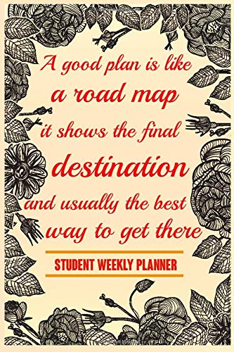A Good Plan Is Like A Road Map It Shows The Final Destination And Usually The Best Way To Get There Student Weekly Planner: Student Planner,floral ... for Elementary,Middle and high school.