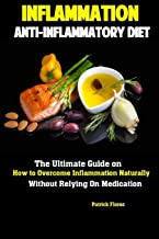 Inflammation: Anti-Inflammatory Diet The Ultimate Guide on How to Overcome Inflammation Naturally Without Relying On Medication